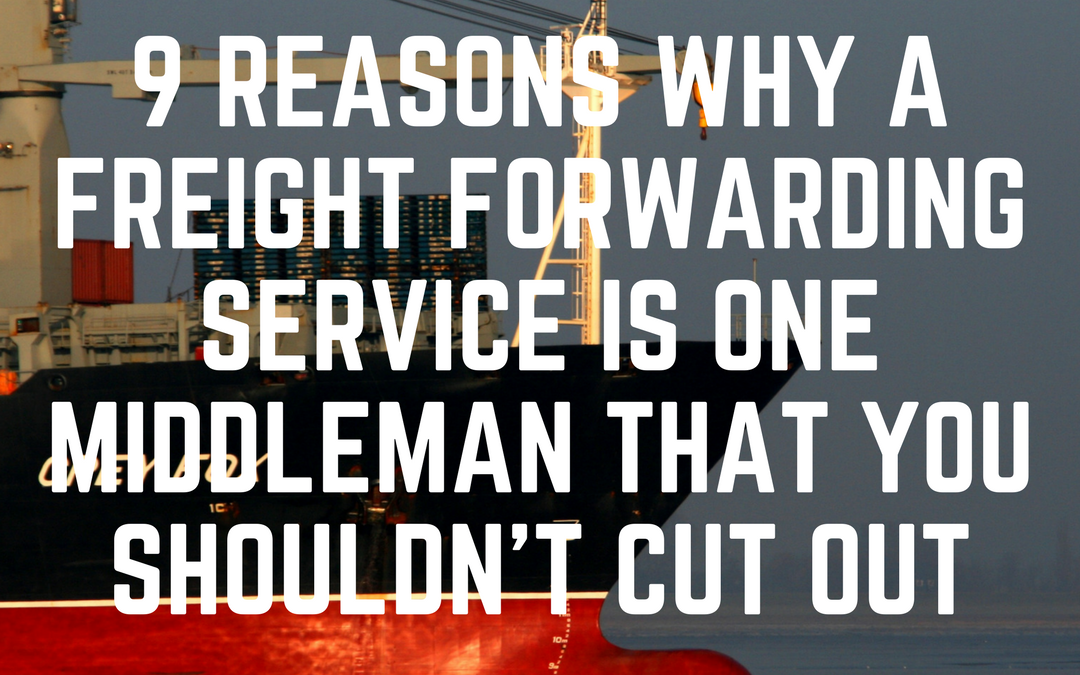 9 reasons why a freight forwarding service is one middleman that you shouldn't cut out