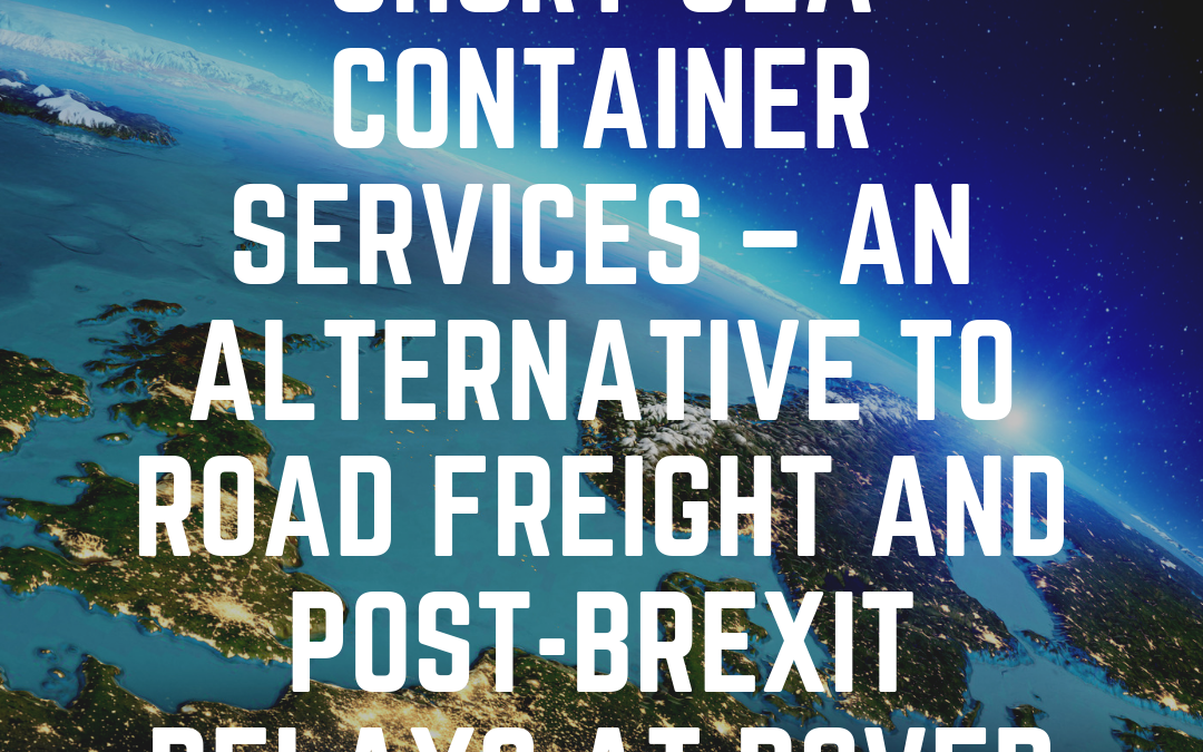 Short-Sea Container Services – An Alternative to Road Freight and Post-Brexit Delays at Dover